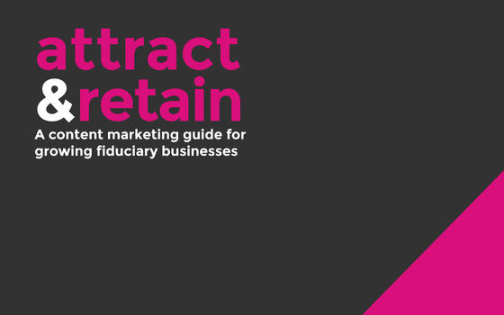 Attract and retain - a content marketing guide for growing fiduciary businesses